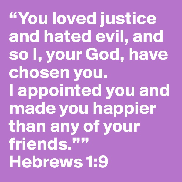 """You loved justice and hated evil, and so I, your God, have chosen you.                   I appointed you and made you happier than any of your friends."""" Hebrews 1:9"