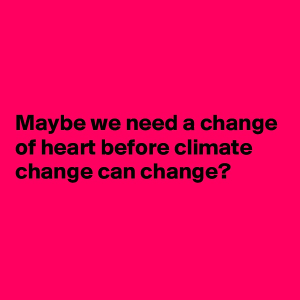 Maybe we need a change of heart before climate  change can change?