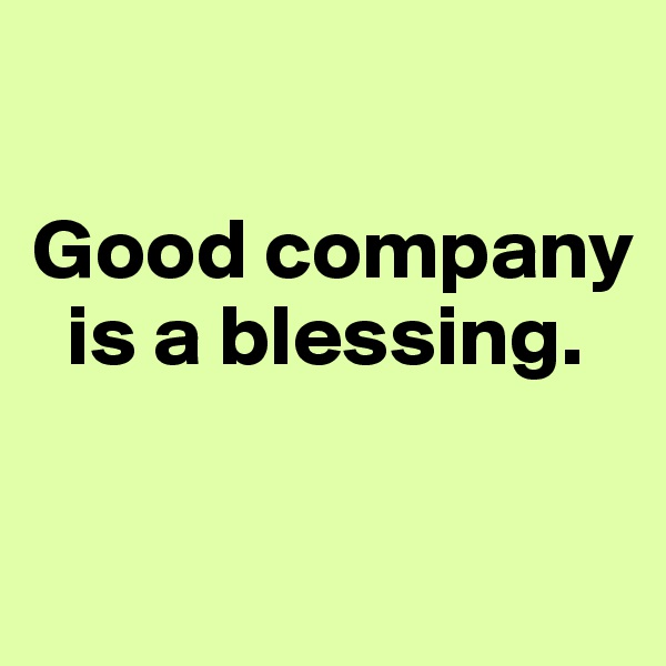 Good company   is a blessing.