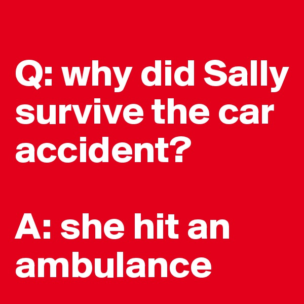 Q: why did Sally survive the car accident?  A: she hit an ambulance