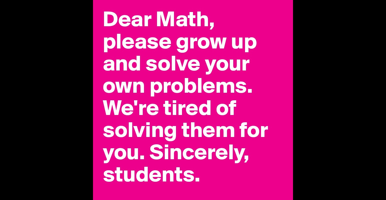 Dear Math, please grow up and solve your own problems. We ...