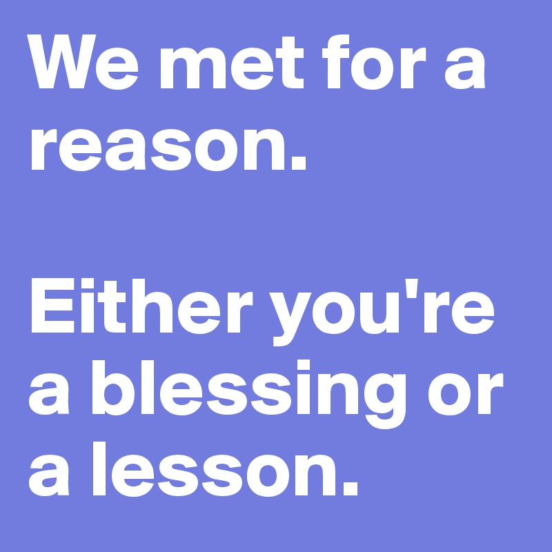We met for a reason.  Either you're a blessing or a lesson.