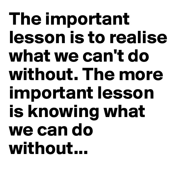 The important lesson is to realise what we can't do without. The more important lesson is knowing what we can do without...