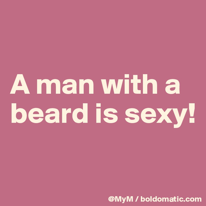 A man with a beard is sexy!