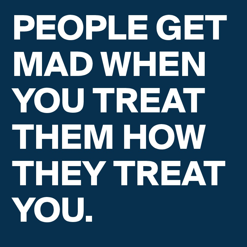 PEOPLE GET MAD WHEN YOU TREAT THEM HOW THEY TREAT YOU.