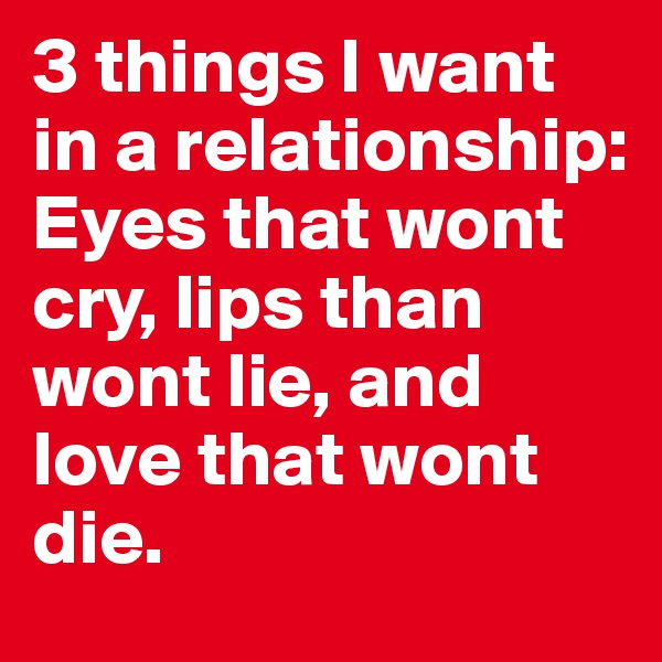 3 things I want in a relationship: Eyes that wont cry, lips than wont lie, and love that wont die.