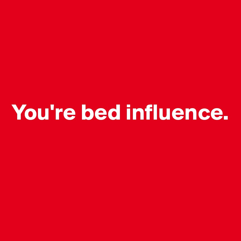 You're bed influence.