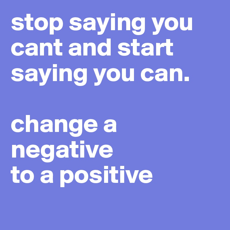 stop saying you cant and start saying you can.  change a negative  to a positive