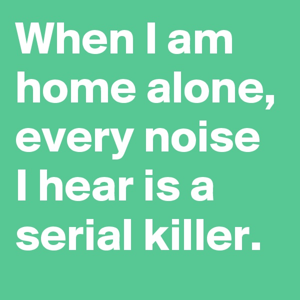 When I am home alone, every noise I hear is a serial killer.