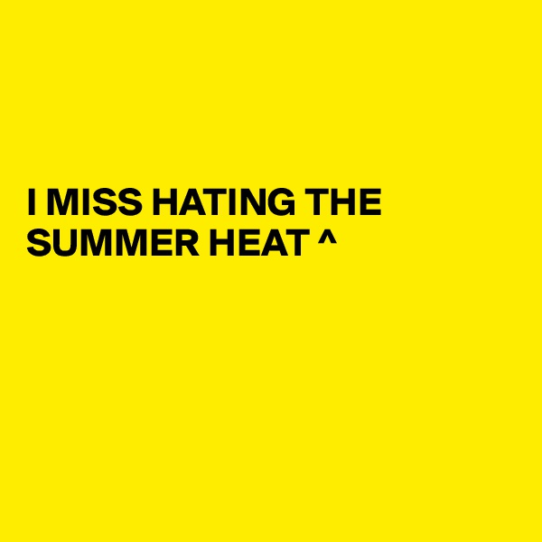 I MISS HATING THE SUMMER HEAT ^