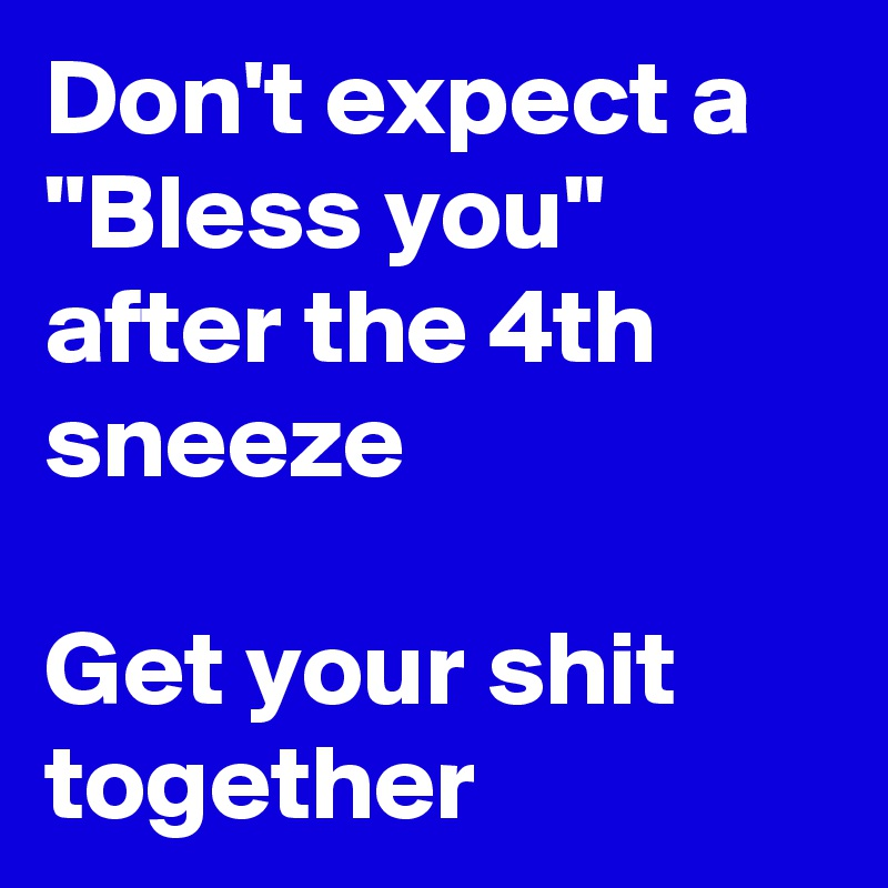 """Don't expect a """"Bless you"""" after the 4th sneeze  Get your shit together"""