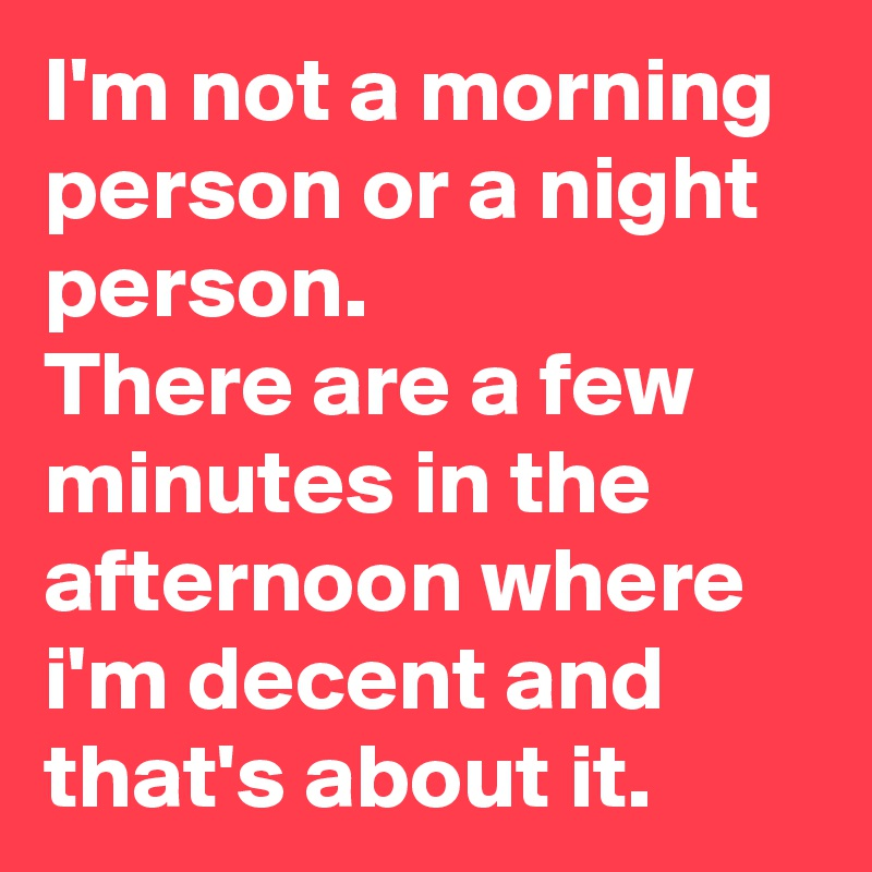 I'm not a morning person or a night person. There are a few minutes in the afternoon where i'm decent and that's about it.
