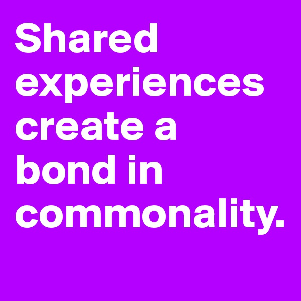 Shared experiences create a bond in commonality.