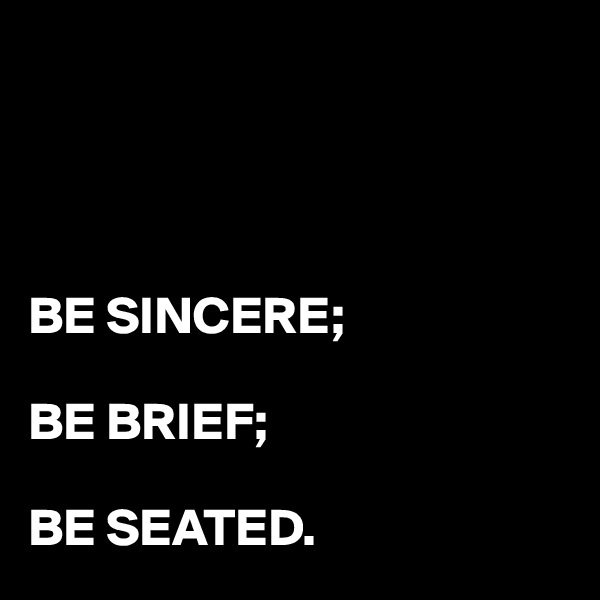 BE SINCERE;  BE BRIEF;  BE SEATED.