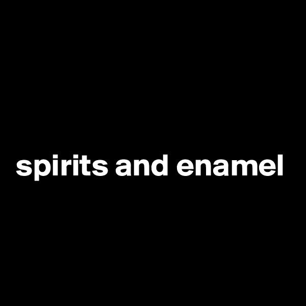 spirits and enamel