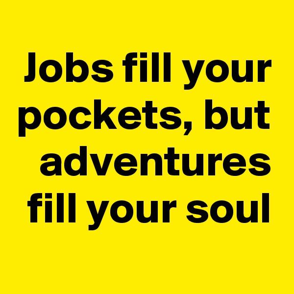 Jobs fill your pockets, but adventures fill your soul