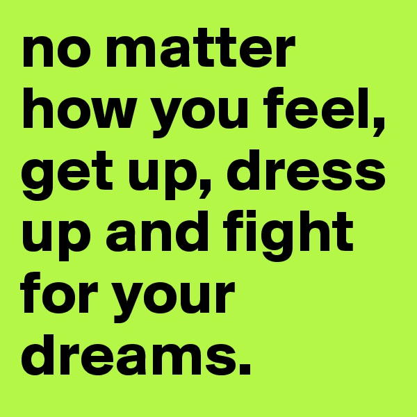 no matter how you feel, get up, dress up and fight for your dreams.