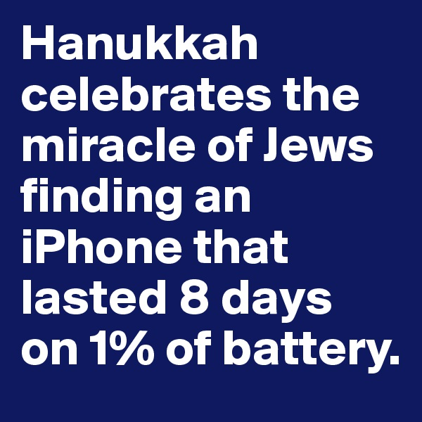 Hanukkah celebrates the miracle of Jews finding an iPhone that lasted 8 days on 1% of battery.