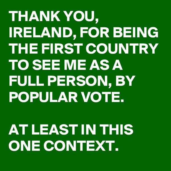 THANK YOU, IRELAND, FOR BEING THE FIRST COUNTRY TO SEE ME AS A FULL PERSON, BY POPULAR VOTE.  AT LEAST IN THIS ONE CONTEXT.
