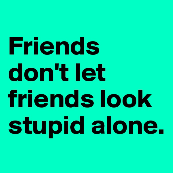 Friends don't let friends look stupid alone.