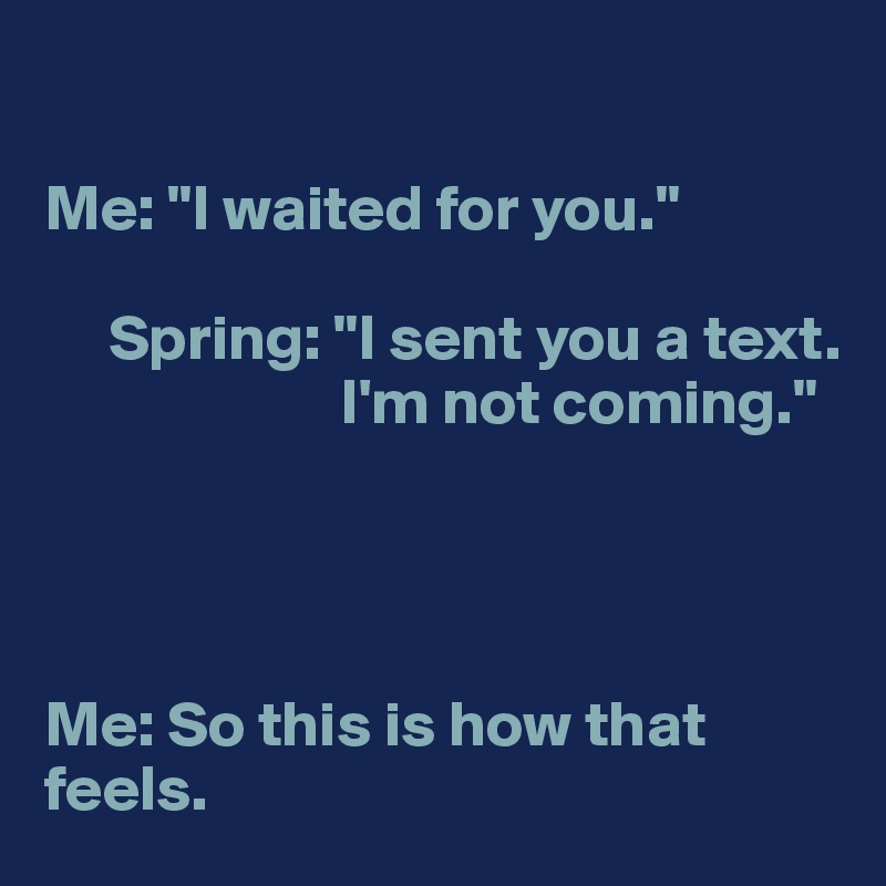 """Me: """"I waited for you.""""       Spring: """"I sent you a text.                        I'm not coming.""""     Me: So this is how that feels."""