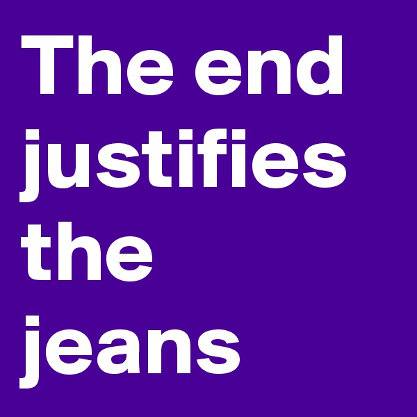 The end justifies the jeans