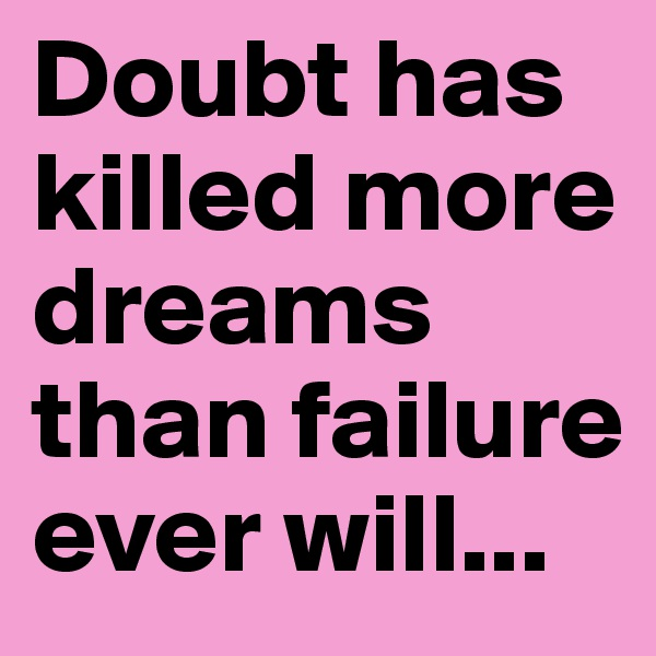 Doubt has killed more dreams than failure ever will...