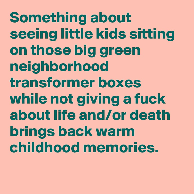 Something about seeing little kids sitting on those big green neighborhood transformer boxes while not giving a fuck about life and/or death brings back warm childhood memories.