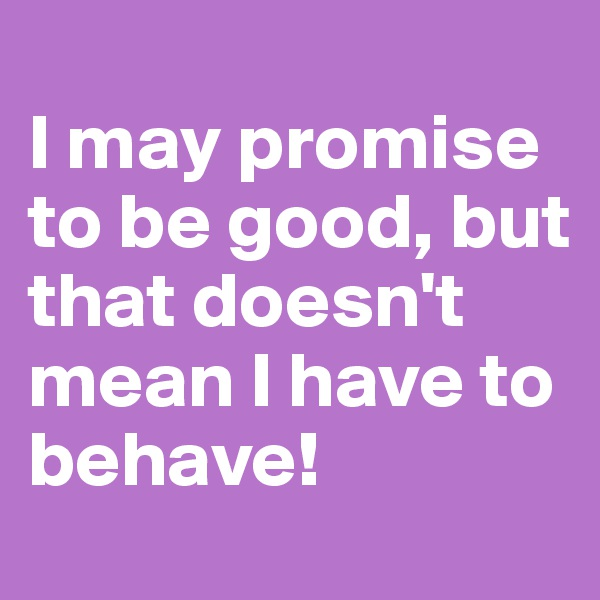 I may promise to be good, but that doesn't mean I have to behave!