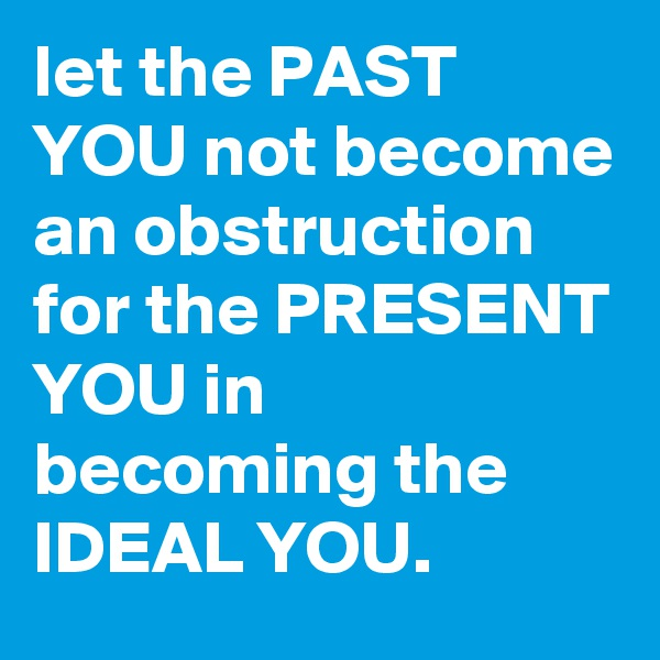 let the PAST YOU not become an obstruction for the PRESENT YOU in becoming the IDEAL YOU.
