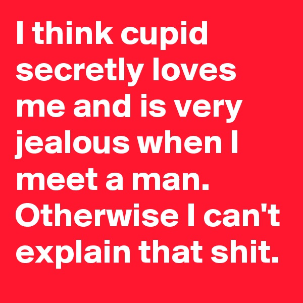 I think cupid secretly loves me and is very jealous when I meet a man. Otherwise I can't explain that shit.