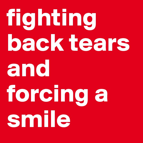 fighting back tears and forcing a smile