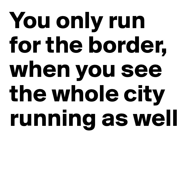 You only run  for the border, when you see the whole city running as well