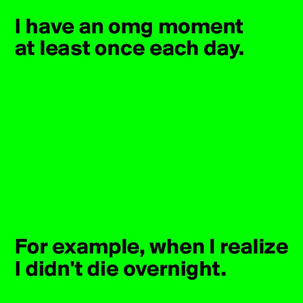 I have an omg moment  at least once each day.         For example, when I realize I didn't die overnight.