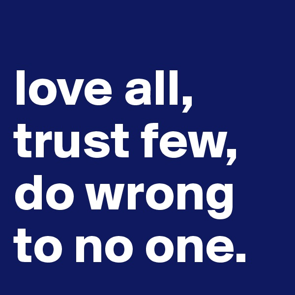 love all, trust few, do wrong to no one.