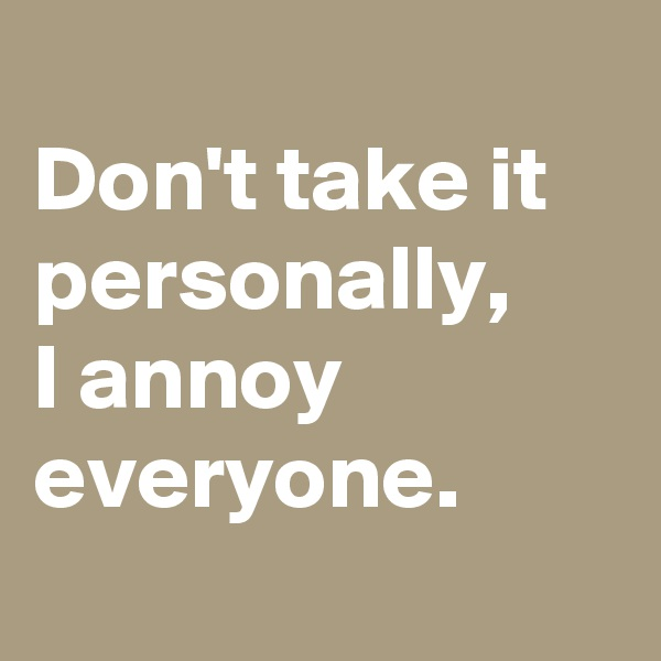 Don't take it personally,  I annoy everyone.