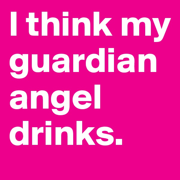 I think my guardian angel drinks.