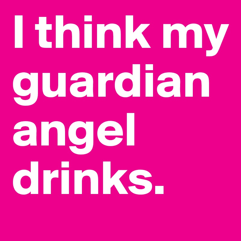 I think my guardian angel drinks.