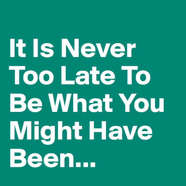 It Is Never Too Late To Be What You Might Have Been...