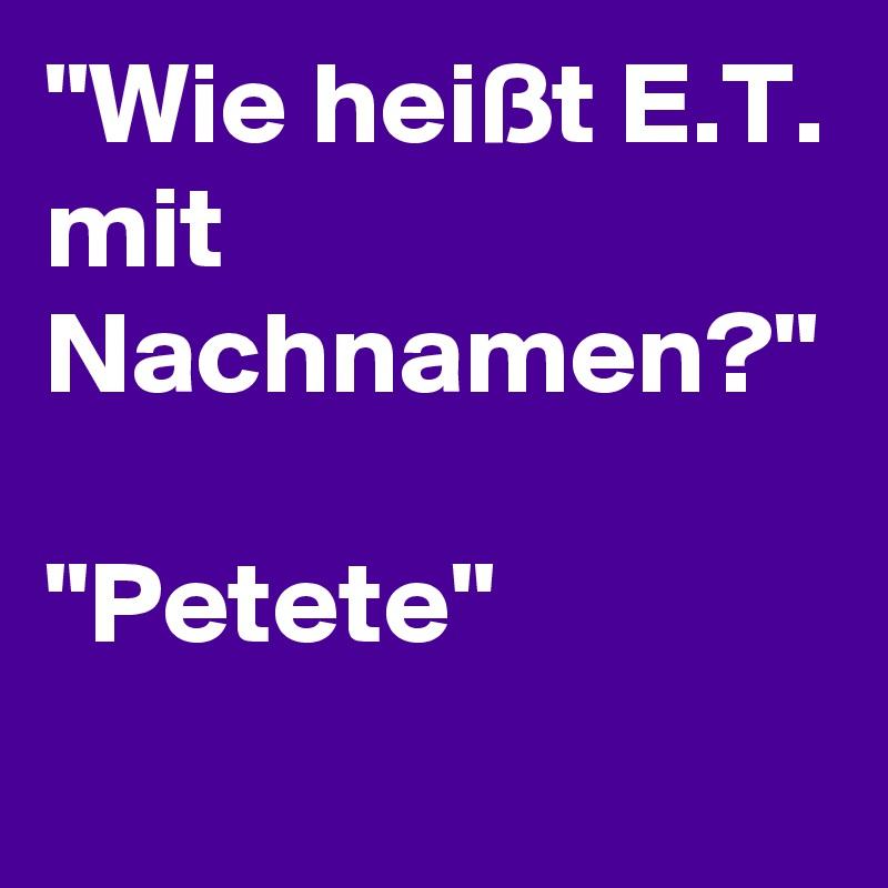 """""""Wie heißt E.T. mit Nachnamen?""""  """"Petete"""""""