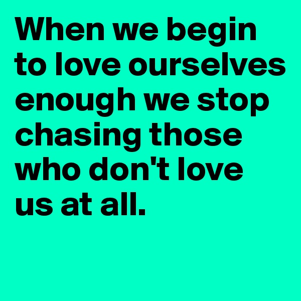 When we begin to love ourselves enough we stop chasing those who don't love us at all.