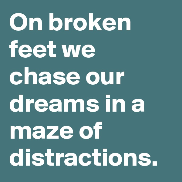 On broken feet we chase our dreams in a maze of distractions.