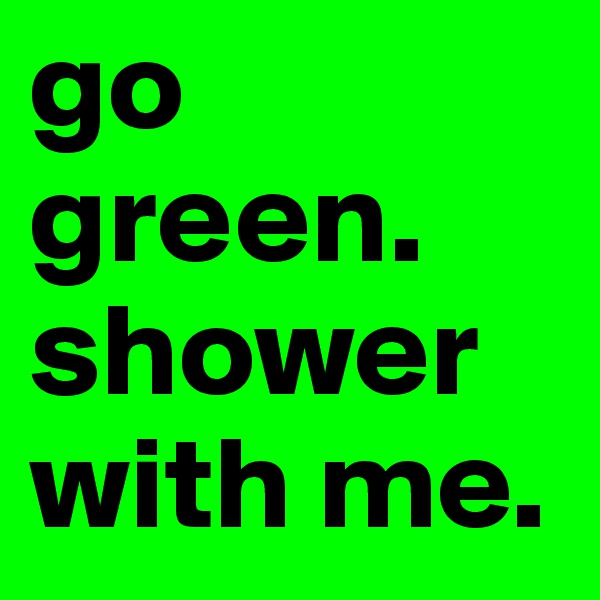 go green. shower with me.