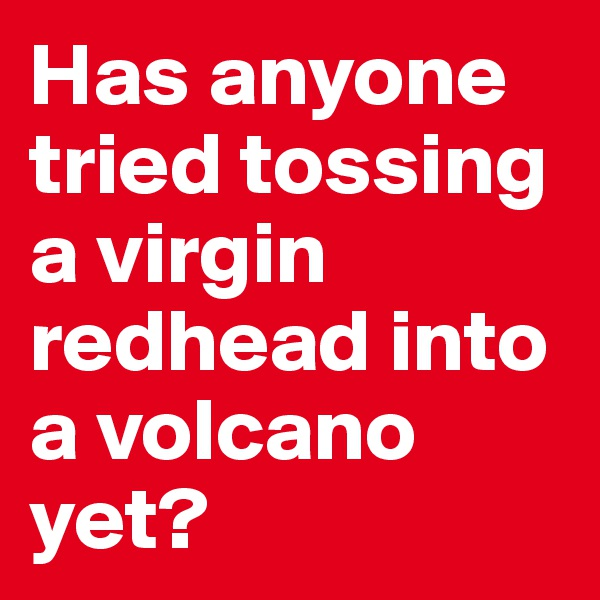 Has anyone tried tossing a virgin redhead into a volcano yet?