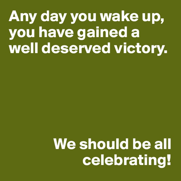 Any day you wake up, you have gained a well deserved victory.                     We should be all                        celebrating!