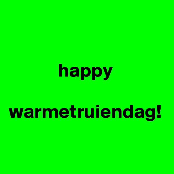 happy  warmetruiendag!