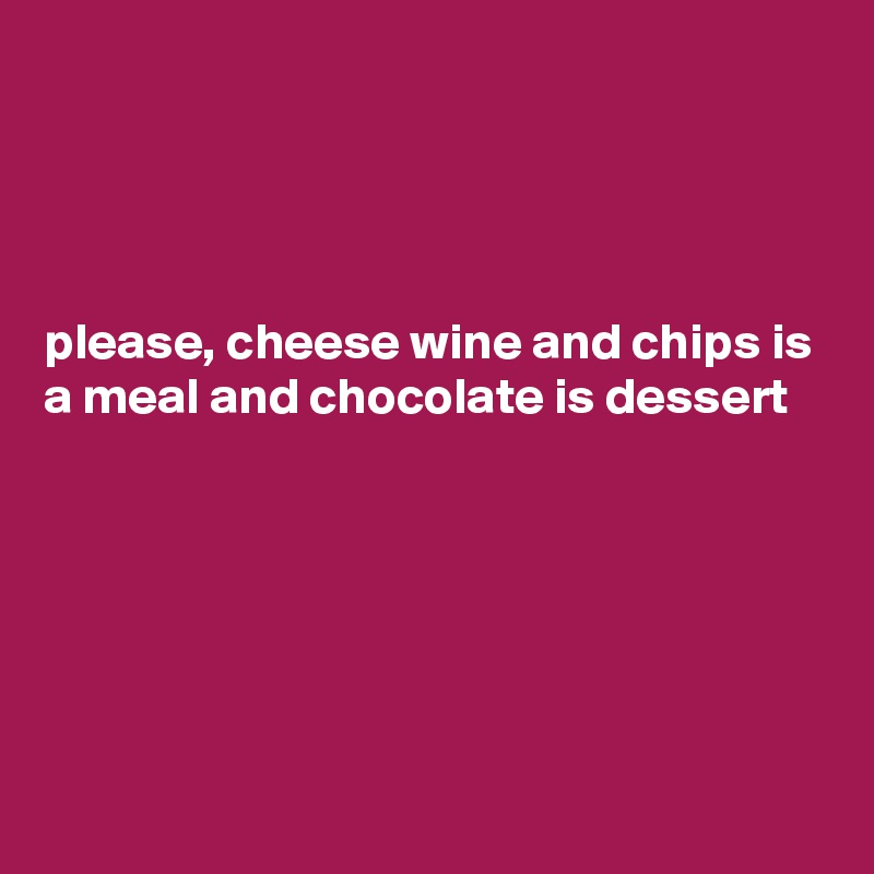 please, cheese wine and chips is a meal and chocolate is dessert