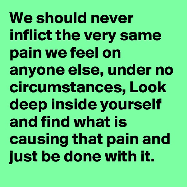 We should never inflict the very same pain we feel on anyone else, under no circumstances, Look deep inside yourself and find what is causing that pain and just be done with it.