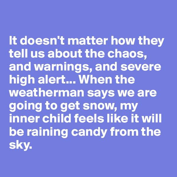 It doesn't matter how they tell us about the chaos, and warnings, and severe high alert... When the weatherman says we are going to get snow, my inner child feels like it will be raining candy from the sky.