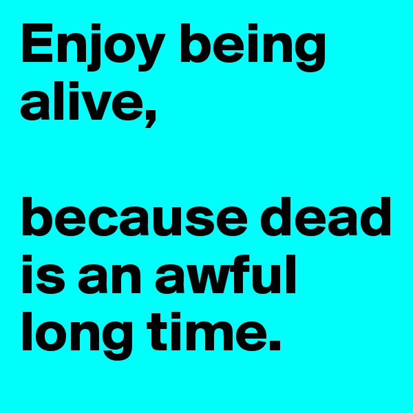 Enjoy being alive,   because dead is an awful long time.
